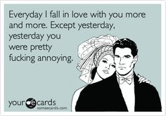 Funny Thinking of You Ecard: Everyday I fall in love with you more and more. Except yesterday, yesterday you were pretty fucking annoying.