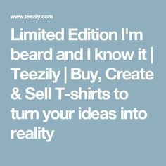 Limited Edition I'm beard and I know it | Teezily | Buy, Create & Sell T-shirts to turn your ideas into reality