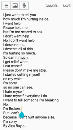 Ask for help if you need it. You DO NOT deserve pain in any shape or form. You deserve happiness and so much more. Tell me when you're breaking. No one can help if you don't tell them and let them in. You're not alone. So many people care about you, but I do the most :P. You're amazing, you're strong, you're beautiful, you're perfect. So don't cry. Dork :)