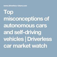 Top misconceptions of autonomous cars and self-driving vehicles | Driverless car market watch #autonomousvehicles #selfdrivingcar  #moderntech