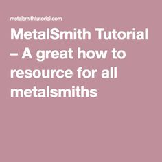 MetalSmith Tutorial – A great how to resource for all metalsmiths
