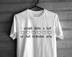 brendon urie tee | Would Date You But You're Not Brendon Urie T-shirt ...
