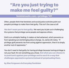 I have never used feminism as a way to make people with privilege feel anything but righteous anger toward the institutions that oppress the less-privileged, but sometimes guilt arises and there's not too much that can be done. Just know that you can use that guilt to motivate yourself to help create positive change so that the privileges you feel guilty for enjoying can become normal things for everyone to enjoy! That's all!