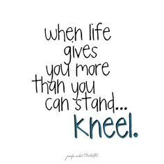 I need to remember this! This hit home for me when I read it. Sometimes when life gets so hard and stressful i feel like I can't even stand up- that's the best time to kneel before my loving and gracious father Jesus Christ! Great Quotes, Quotes To Live By, Inspirational Quotes, Uplifting Quotes, Motivational Board, Awesome Quotes, The Words, Bible Quotes, Bible Verses