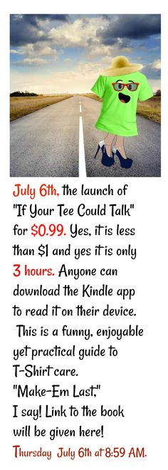 "July 6th, the launch of ""If Your Tee Could Talk"" for $0.99. Yes, it is less than $1 and yes it is only 3 hours. Anyone can download the Kindle app to read it on their device. This is a funny, enjoyable yet practical guide to T-Shirt care. ""Make-Em Last,"" I say! Link to the book will be given here on Thursday at 8:59 AM."