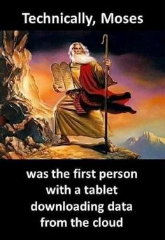 Technically, Moses was the first person with a tablet downloading data from the cloud