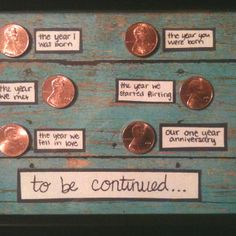 Katie made this for Logan for their 1 year anniversary. Each penny is from the year that the label indicates.