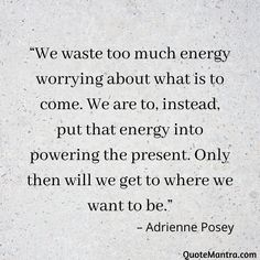 """We waste too much energy worrying about what is to come. We are to, instead, put that energy into powering the present. Only then will we get to where we want to be."" – Adrienne Posey"