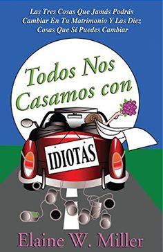 Todos Nos Casamos con Idiotas: Las Tres Cosas Que Jamás Podrás Cambiar En Tu Matrimonio Y Las Diez Cosas Que Sí Puedes Cambiar by Elaine W. Miller, http://www.amazon.com/dp/B00TOUCEHY/ref=cm_sw_r_pi_dp_PQL4ub1NEA0DW