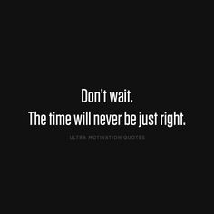 Don't wait. The time will never be just right... wise words