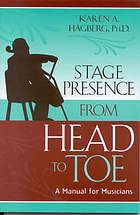 Stage presence from head to toe : a manual for musicians by Karen A Hagberg @ 781.43 H12