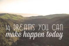 Check out the 14 dreams and hopes below that you can make happen today with a little bit of effort.