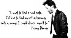 """Keanu Reeves(John) """" 'I want to find a soul mate,I'd love to find myself in harmony with a woman I could devote myself to. Great Quotes, Me Quotes, Inspirational Quotes, Motivational, Quotable Quotes, The Words, Keanu Reeves Zitate, Keanu Reeves Quotes, Keanu Charles Reeves"""
