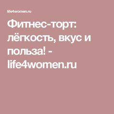 Фитнес-торт: лёгкость, вкус и польза! - life4women.ru
