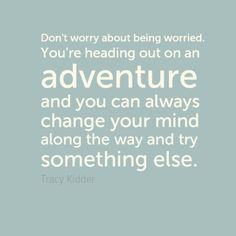 """Stop being such a worrywart! """"Don't worry about being worried. You're heading out on an adventure and you can always change your mind along the way and try something else."""" - Tracy Kidder"""