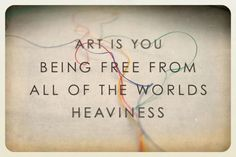 Art is being you being free from the world's heaviness