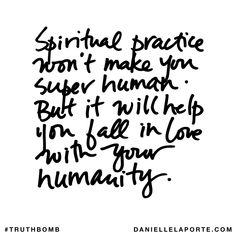 Spiritual practice won't make you super human. But it will help you fall in love with your humanity.