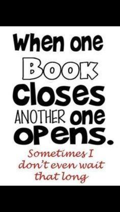 Well... that's true if you actually have a book to read after (or during) the book your already reading. I don't have ANY books to read right now, and it's driving me nuts.