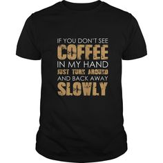 If you don't see coffee in my hand turn around slowly TShirt  #gift #ideas #Popular #Everything #Videos #Shop #Animals #pets #Architecture #Art #Cars #motorcycles #Celebrities #DIY #crafts #Design #Education #Entertainment #Food #drink #Gardening #Geek #Hair #beauty #Health #fitness #History #Holidays #events #Home decor #Humor #Illustrations #posters #Kids #parenting #Men #Outdoors #Photography #Products #Quotes #Science #nature #Sports #Tattoos #Technology #Travel #Weddings #Women
