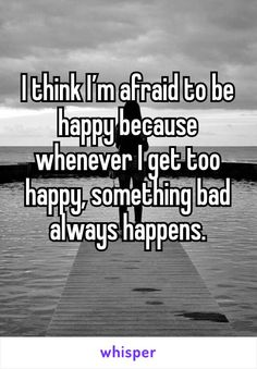 I think I'm afraid to be happy because whenever I get too happy, something bad always happens.