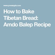 How to Bake Tibetan Bread: Amdo Balep Recipe