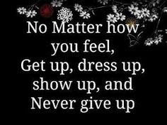 Depressed Quotes, Encouraging Quotes For Depression No Matter How You Feel Get Up Dress Up Show Up And Never Give Up Simple Design Quote ~ Best 10 Encouraging Quotes For Depression For People Love Sad Lonely