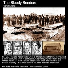 The Bloody Benders. Here is the story of a family of serial killers... who got away. Head to this link to learn more: http://www.theparanormalguide.com/blog/the-bloody-benders
