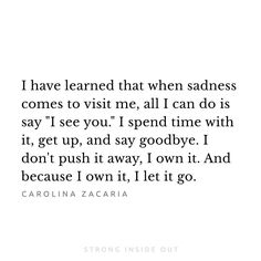 "feeling this today and may for some more days to come but I will own it, sadness is within me ""hello."" but I will be saying goodbye soon."