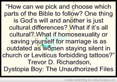 """""""How can we pick and choose which parts of the Bible to follow? One thing is God's will and another is just cultural differences? What if it's all cultural? What if homosexuality or saving yourself for marriage is as outdated as women staying silent in church or Leviticus forbidding tattoos?"""" tags: bible, choose, church, culture, faith, follow, gay, god, gods-will, homosexuality, leviticus, marriage, religion, silence, silent, taboo, taboo-breaking, taboos, women"""