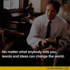 No matter what anybody tells you, words and ideas can change the world. -Dead Poet Society