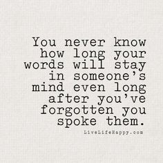 You never know how long your words will stay in someone's mind even long after you've forgotten you spoke them. - LiveLifeHappy.com