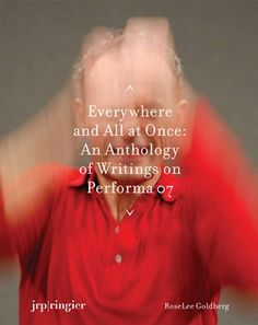 RoseLee Goldberg  Everywhere and All at Once: An Anthology of Writings on Performa 0