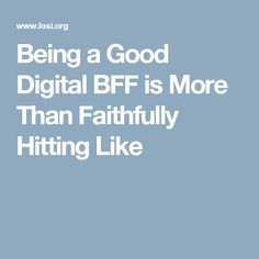 Being a Good Digital BFF is More Than Faithfully Hitting Like