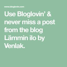 Use Bloglovin' & never miss a post from the blog Lämmin ilo by Venlak.