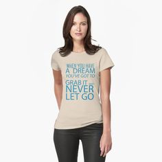 """""""When you have a dream, you've got to grab it and never let go"""" T-shirt by DrAR   Redbubble Motard Sexy, Beau T-shirt, Shirts With Sayings, Sassy Sayings, Have Time, Chiffon Tops, Sleeveless Tops, Cool T Shirts, Funny Shirts"""
