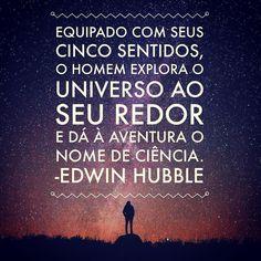 """""""Equipado com seus cinco sentidos o homem explora o universo ao seu redor e dá à aventura o nome de ciência.""""  Edwin Hubble #sciquotebdc #ciência #EdwinHubble"""