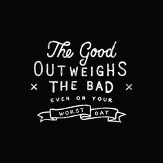the good outweighs the bad even on your  worst day