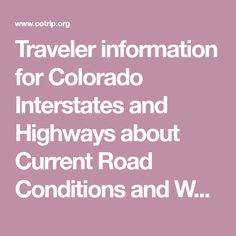 Traveler information for Colorado Interstates and Highways about Current Road Conditions and Weather Information, Accurate Travel Times and Speeds, Live Streaming Video and Still Cameras, 		 Current Road Closures and Construction Events and Incident information, Messages on Overhead Message Boards and Weather Station Information provided on a timely basis on CoTrip.org