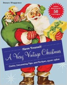 Have Yourself a Very Vintage Christmas: Crafts, Decorating Tips, and Recipes, 1920s-1960s: Susan Waggoner