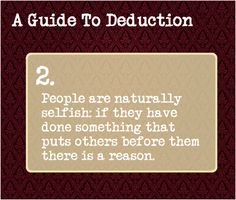 A Guide To Deduction: #2  People are naturally selfish: if they have done something that puts others before them there is a reason.