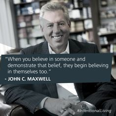 When you believe in someone and demonstrate that belief, they begin believing in themselves too. -John C. Maxwell #IntentionalLiving