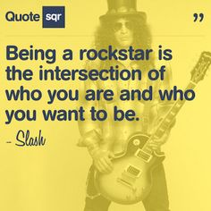 Being a rockstar is the intersection of who you are and who you want to be. .  - Slash #quotesqr