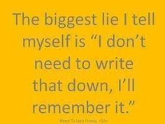"The biggest lie I tell myself is ""I don't need to write that down, I'll remember it.""    When will I learn?"