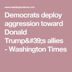Democrats deploy aggression toward Donald Trump's allies - Washington Times