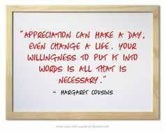 """""""Appreciation can make a day, even change a life. Your willingness to put it into words is all that is necessary."""" ~ Margaret Cousins"""