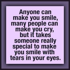 """""""Anyone can make you smile, many people can make you cry, but it takes someone really special to make you smile with tears in your eyes."""""""