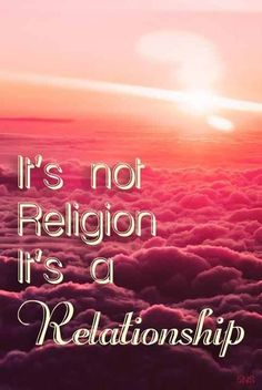 Amen ! Jesus Christ did not come to create religion's like the Baptist's, the Presbyterian,s , the Lutheran's or any other. Jesus Christ came to teach us how to have a relationship with him.