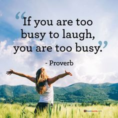 """Inspirational Quotes About Laugh Quote: Always make time to laugh Quotes About Laugh Life"""" If you're too busy to laugh, you're too busy."""""""