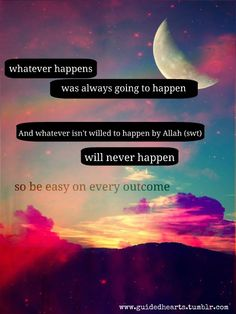 Whatever happens was always going to happen, and whatever isn't willed to happen by Allah will never happen, so be easy on every outcome. Islamic Quotes, Islamic Inspirational Quotes, Muslim Quotes, Imam Ali Quotes, Quran Quotes, Faith Quotes, Life Quotes, True Faith, What Is Meant