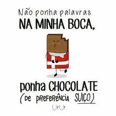 Não ponha palavras na minha boca. Ponha chocolate, de preferência suíço. :)